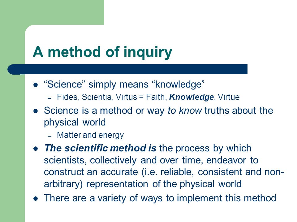 "A method of inquiry ""Science"" simply means ""knowledge"" – Fides, Scientia, Virtus = Faith, Knowledge, Virtue Science is a method or way to know truths"