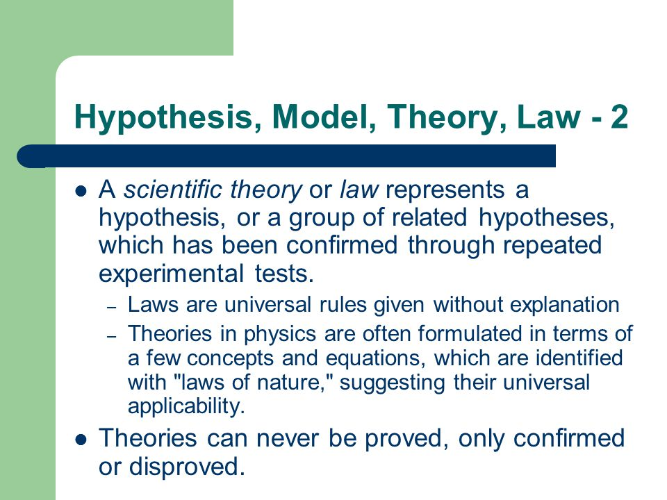 Hypothesis, Model, Theory, Law - 2 A scientific theory or law represents a hypothesis, or a group of related hypotheses, which has been confirmed thro