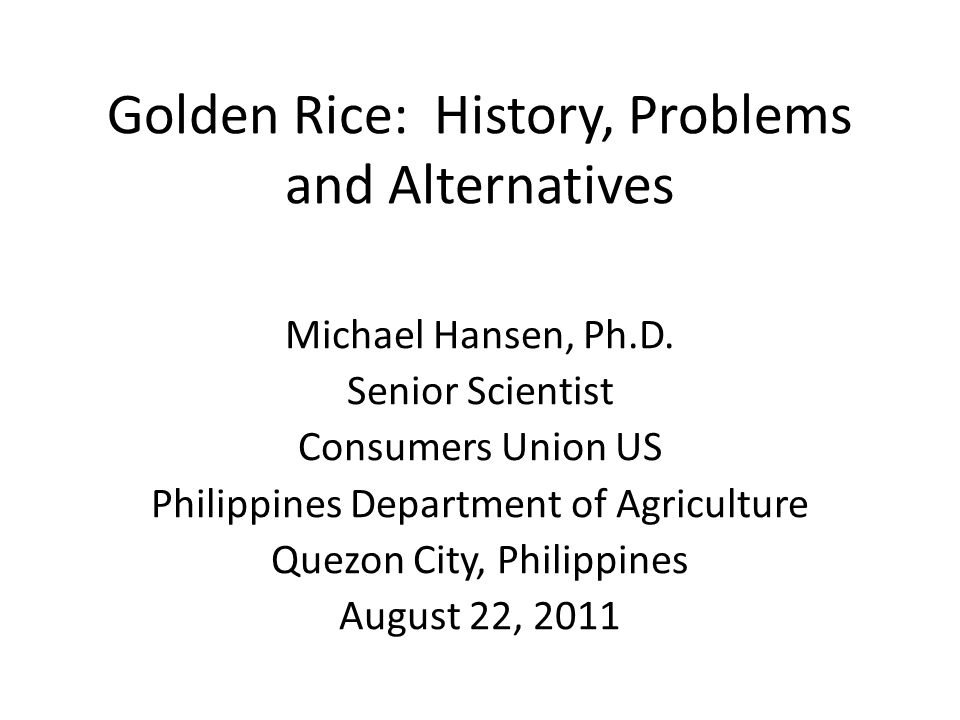 Golden Rice: History, Problems and Alternatives Michael Hansen, Ph.D. Senior Scientist Consumers Union US Philippines Department of Agriculture Quezon