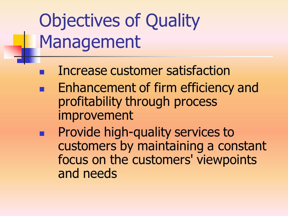 Objectives of Quality Management Increase customer satisfaction Enhancement of firm efficiency and profitability through process improvement Provide high-quality services to customers by maintaining a constant focus on the customers viewpoints and needs