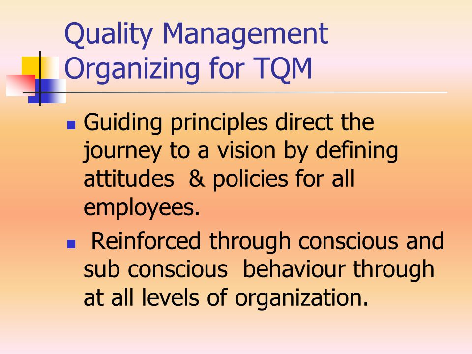 Quality Management Organizing for TQM Guiding principles direct the journey to a vision by defining attitudes & policies for all employees. Reinforced