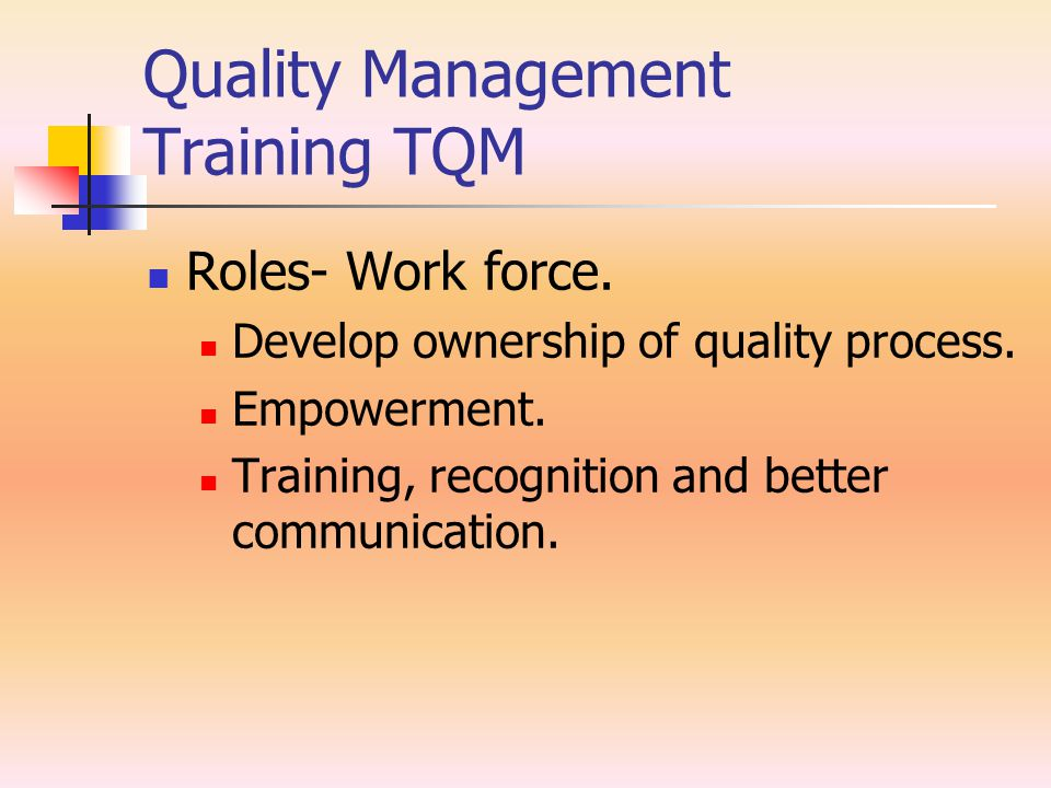 Quality Management Training TQM Roles- Work force. Develop ownership of quality process. Empowerment. Training, recognition and better communication.