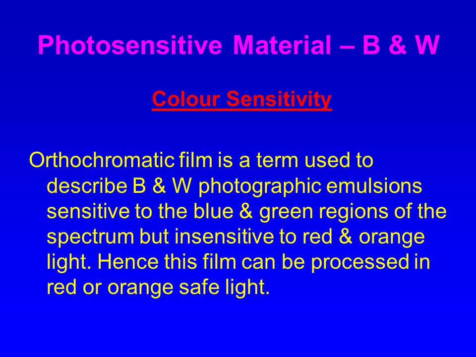 Photosensitive Material – B & W Colour Sensitivity Orthochromatic film is a term used to describe B & W photographic emulsions sensitive to the blue & green regions of the spectrum but insensitive to red & orange light.
