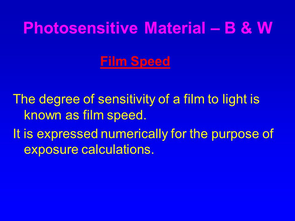 Photosensitive Material – B & W Film Speed The degree of sensitivity of a film to light is known as film speed.