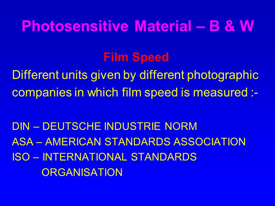 Photosensitive Material – B & W Film Speed Different units given by different photographic companies in which film speed is measured :- DIN – DEUTSCHE INDUSTRIE NORM ASA – AMERICAN STANDARDS ASSOCIATION ISO – INTERNATIONAL STANDARDS ORGANISATION
