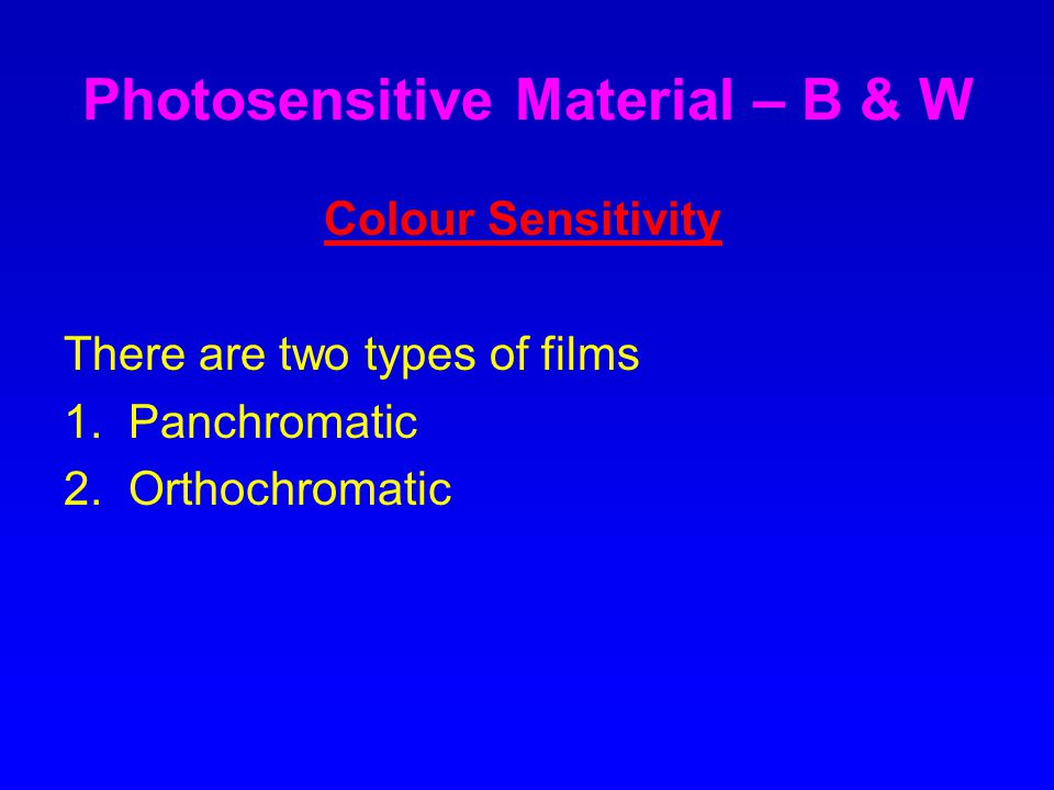Photosensitive Material – B & W Colour Sensitivity There are two types of films 1.