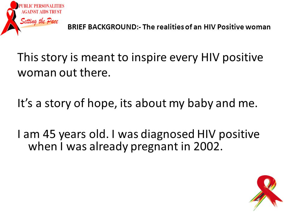BRIEF BACKGROUND:- The realities of an HIV Positive woman This story is meant to inspire every HIV positive woman out there. It's a story of hope, its