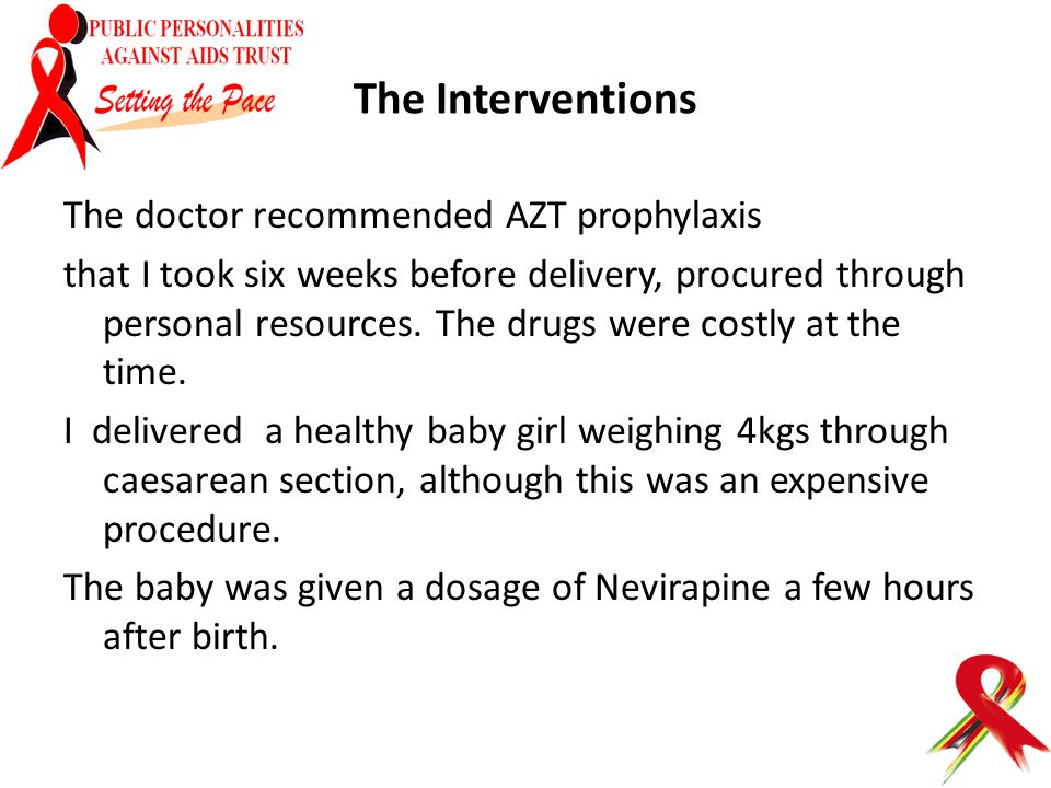 The Interventions The doctor recommended AZT prophylaxis that I took six weeks before delivery, procured through personal resources. The drugs were co