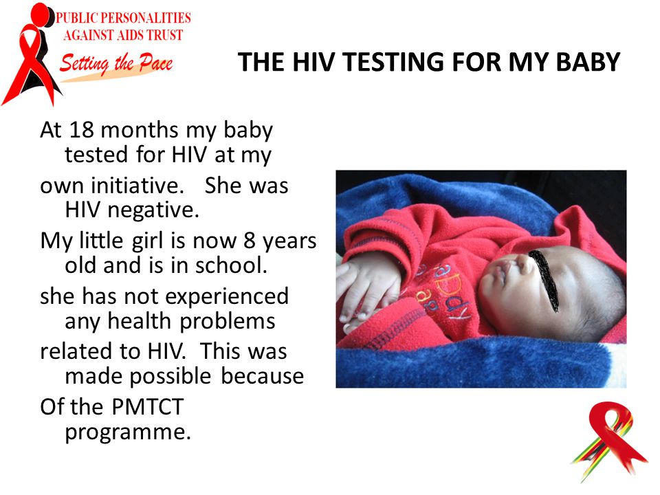 THE HIV TESTING FOR MY BABY At 18 months my baby tested for HIV at my own initiative. She was HIV negative. My little girl is now 8 years old and is i