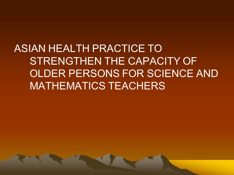 ASIAN HEALTH PRACTICE TO STRENGTHEN THE CAPACITY OF OLDER PERSONS FOR SCIENCE AND MATHEMATICS TEACHERS