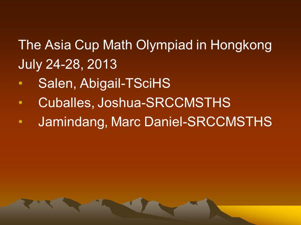 The Asia Cup Math Olympiad in Hongkong July 24-28, 2013 Salen, Abigail-TSciHS Cuballes, Joshua-SRCCMSTHS Jamindang, Marc Daniel-SRCCMSTHS