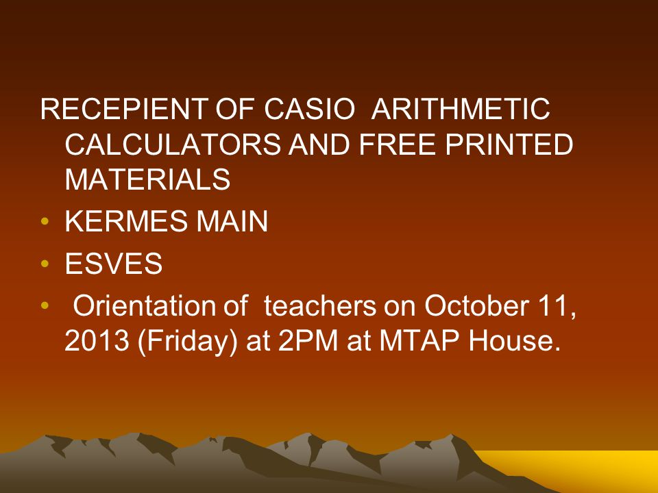 RECEPIENT OF CASIO ARITHMETIC CALCULATORS AND FREE PRINTED MATERIALS KERMES MAIN ESVES Orientation of teachers on October 11, 2013 (Friday) at 2PM at MTAP House.