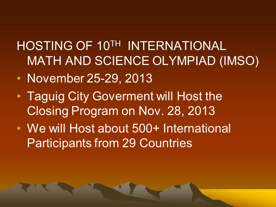 HOSTING OF 10 TH INTERNATIONAL MATH AND SCIENCE OLYMPIAD (IMSO) November 25-29, 2013 Taguig City Goverment will Host the Closing Program on Nov.