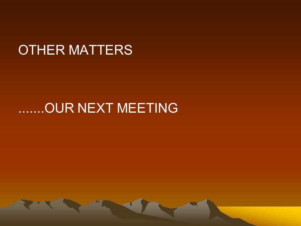 OTHER MATTERS.......OUR NEXT MEETING