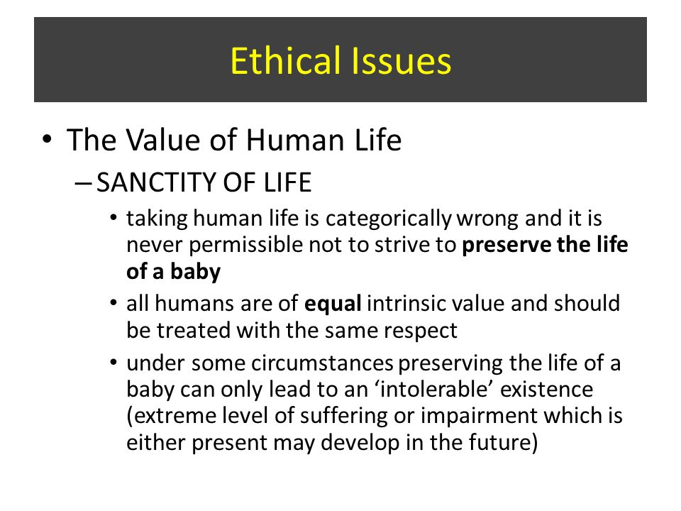 The Value of Human Life – SANCTITY OF LIFE taking human life is categorically wrong and it is never permissible not to strive to preserve the life of a baby all humans are of equal intrinsic value and should be treated with the same respect under some circumstances preserving the life of a baby can only lead to an 'intolerable' existence (extreme level of suffering or impairment which is either present may develop in the future) Ethical Issues