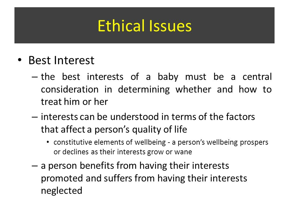 Best Interest – the best interests of a baby must be a central consideration in determining whether and how to treat him or her – interests can be understood in terms of the factors that affect a person's quality of life constitutive elements of wellbeing - a person's wellbeing prospers or declines as their interests grow or wane – a person benefits from having their interests promoted and suffers from having their interests neglected Ethical Issues