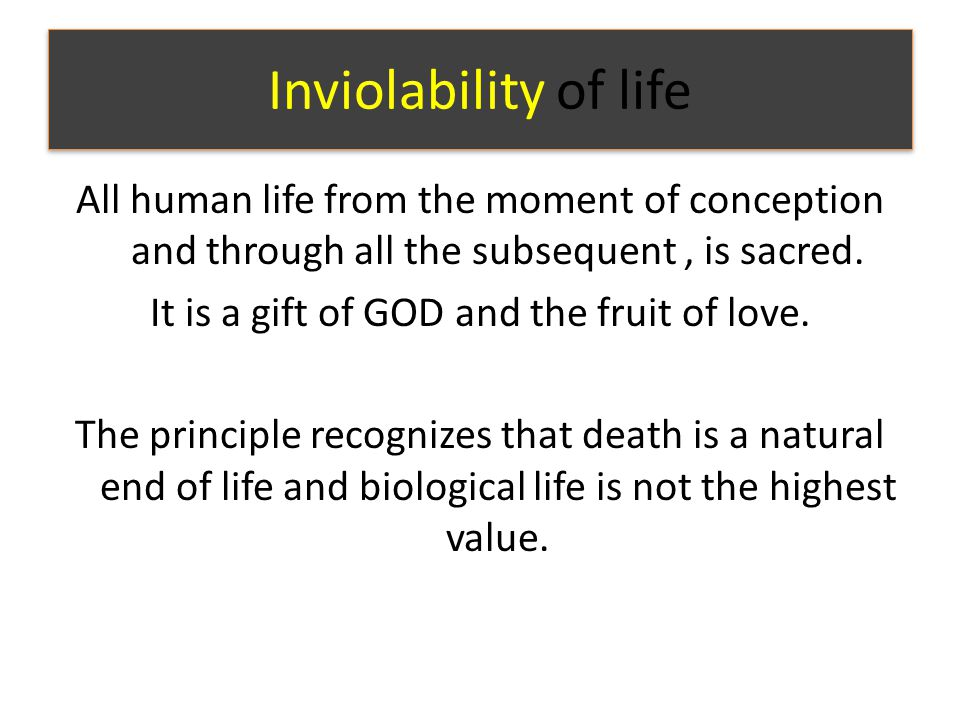 Inviolability of life All human life from the moment of conception and through all the subsequent, is sacred.