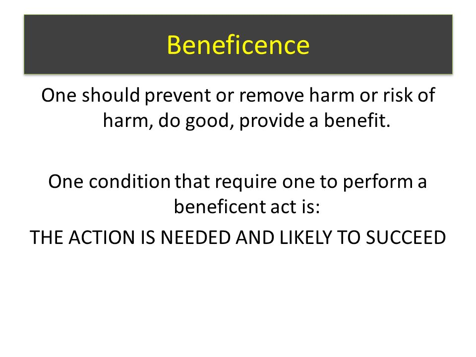 Beneficence One should prevent or remove harm or risk of harm, do good, provide a benefit.