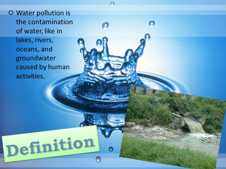  Water pollution is the contamination of water, like in lakes, rivers, oceans, and groundwater caused by human activities.
