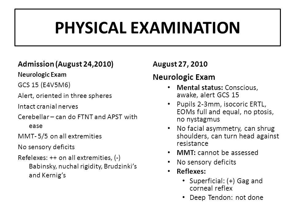 PHYSICAL EXAMINATION Admission (August 24,2010) Neurologic Exam GCS 15 (E4V5M6) Alert, oriented in three spheres Intact cranial nerves Cerebellar – can do FTNT and APST with ease MMT- 5/5 on all extremities No sensory deficits Refelexes: ++ on all extremities, (-) Babinsky, nuchal rigidity, Brudzinki's and Kernig's August 27, 2010 Neurologic Exam Mental status: Conscious, awake, alert GCS 15 Pupils 2-3mm, isocoric ERTL, EOMs full and equal, no ptosis, no nystagmus No facial asymmetry, can shrug shoulders, can turn head against resistance MMT: cannot be assessed No sensory deficits Reflexes: Superficial: (+) Gag and corneal reflex Deep Tendon: not done