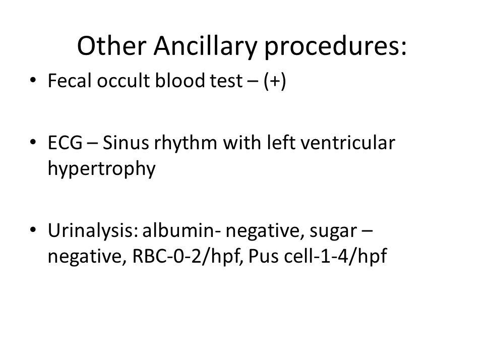 Other Ancillary procedures: Fecal occult blood test – (+) ECG – Sinus rhythm with left ventricular hypertrophy Urinalysis: albumin- negative, sugar –
