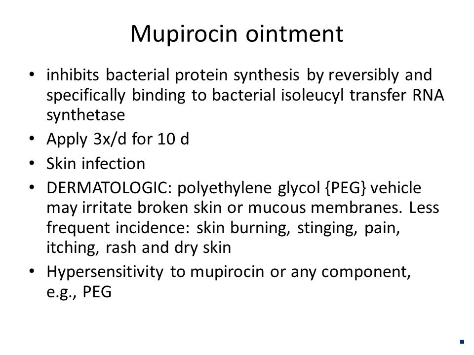 Mupirocin ointment inhibits bacterial protein synthesis by reversibly and specifically binding to bacterial isoleucyl transfer RNA synthetase Apply 3x/d for 10 d Skin infection DERMATOLOGIC: polyethylene glycol {PEG} vehicle may irritate broken skin or mucous membranes.