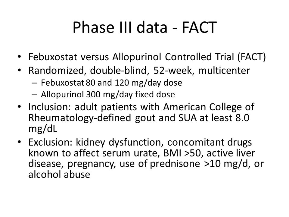 Phase III data - FACT Febuxostat versus Allopurinol Controlled Trial (FACT) Randomized, double-blind, 52-week, multicenter – Febuxostat 80 and 120 mg/