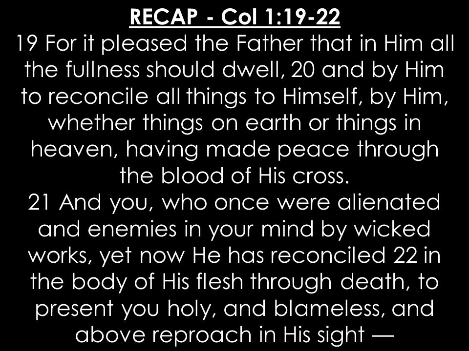 RECAP - Col 1:19-22 19 For it pleased the Father that in Him all the fullness should dwell, 20 and by Him to reconcile all things to Himself, by Him, whether things on earth or things in heaven, having made peace through the blood of His cross.