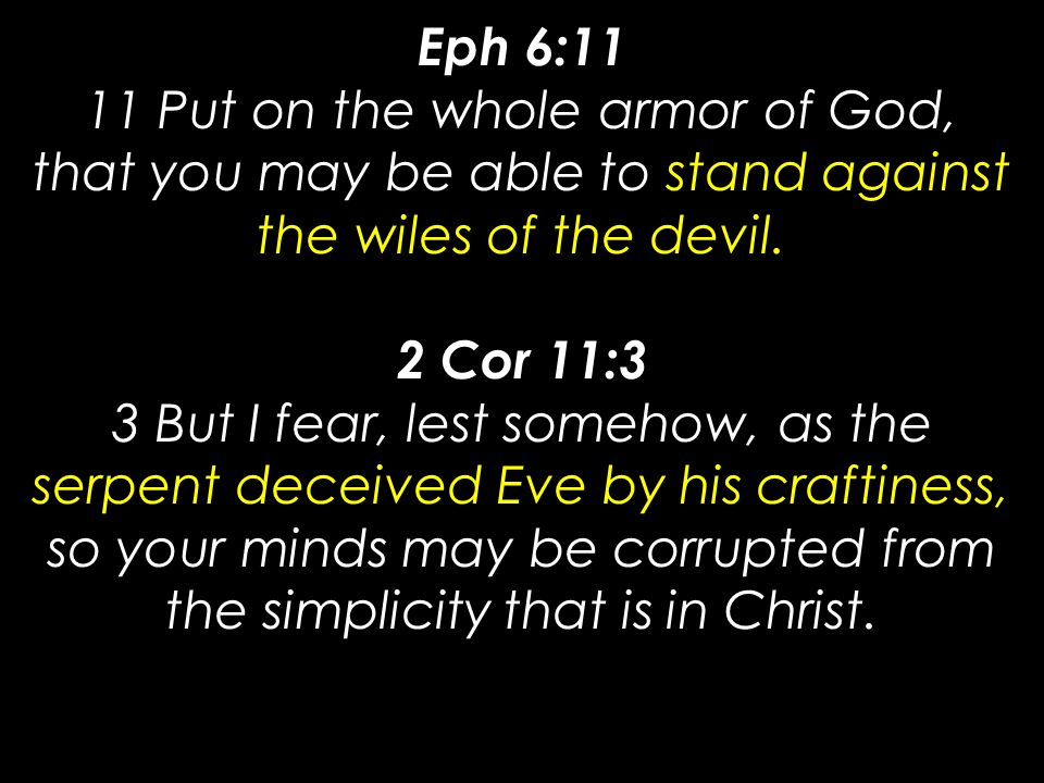 Eph 6:11 11 Put on the whole armor of God, that you may be able to stand against the wiles of the devil.
