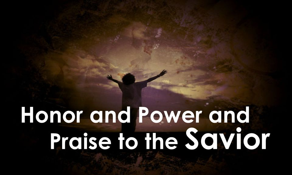 Honor and Power and Praise to the Savior