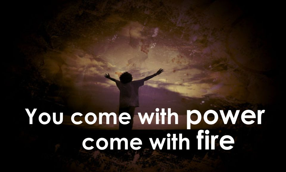You come with power come with fire