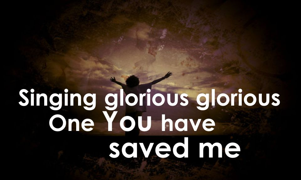 Singing glorious glorious One You have saved me