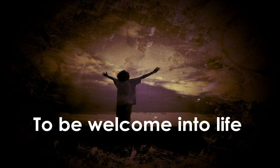 To be welcome into life