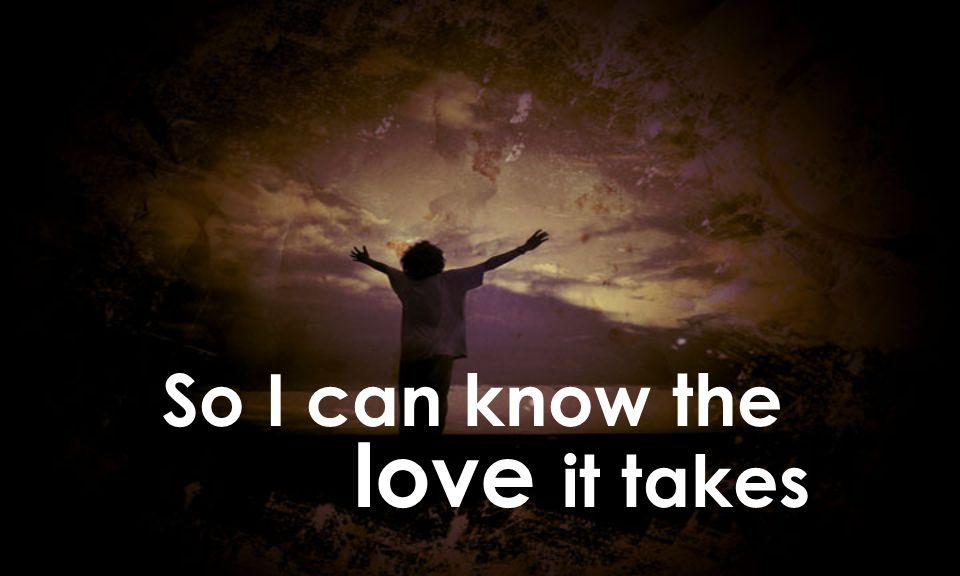 So I can know the love it takes