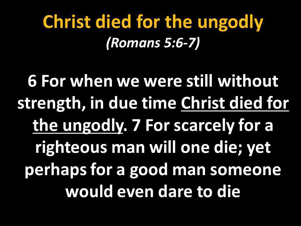 Christ died for the ungodly (Romans 5:6-7) 6 For when we were still without strength, in due time Christ died for the ungodly. 7 For scarcely for a ri