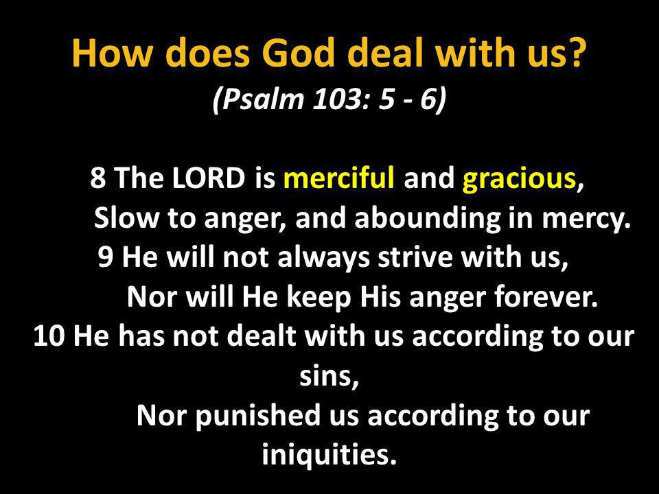 How does God deal with us? (Psalm 103: 5 - 6) 8 The LORD is merciful and gracious, Slow to anger, and abounding in mercy. 9 He will not always strive