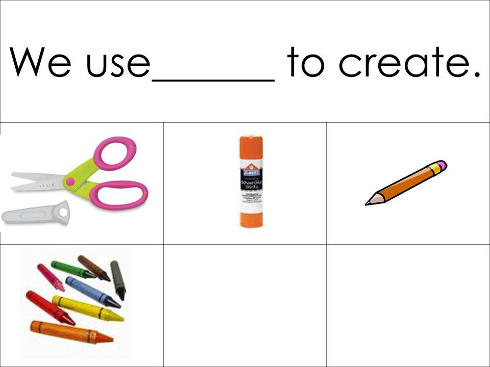 We use______ to create.