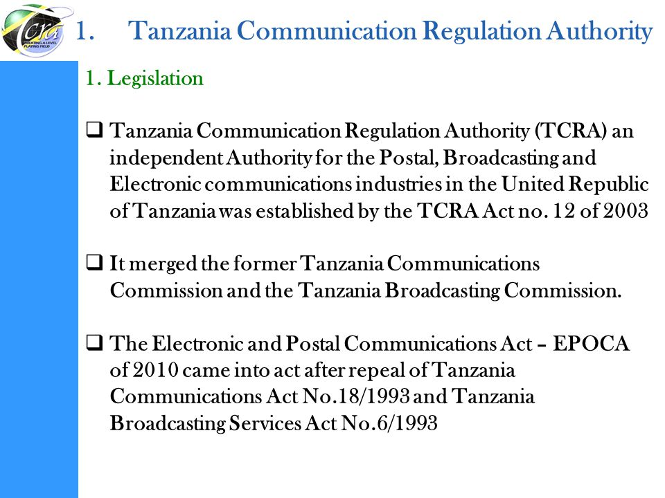 1.Tanzania Communication Regulation Authority 1. Legislation  Tanzania Communication Regulation Authority (TCRA) an independent Authority for the Pos