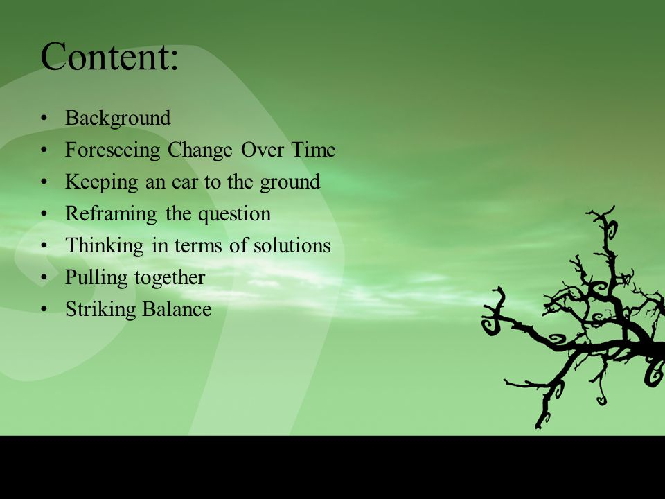 Content: Background Foreseeing Change Over Time Keeping an ear to the ground Reframing the question Thinking in terms of solutions Pulling together Striking Balance
