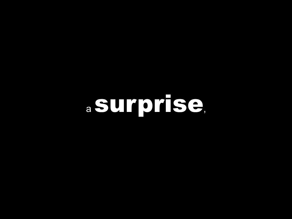 a surprise,