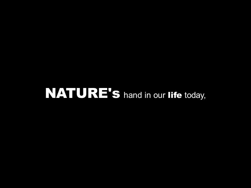 NATURE s hand in our life today,