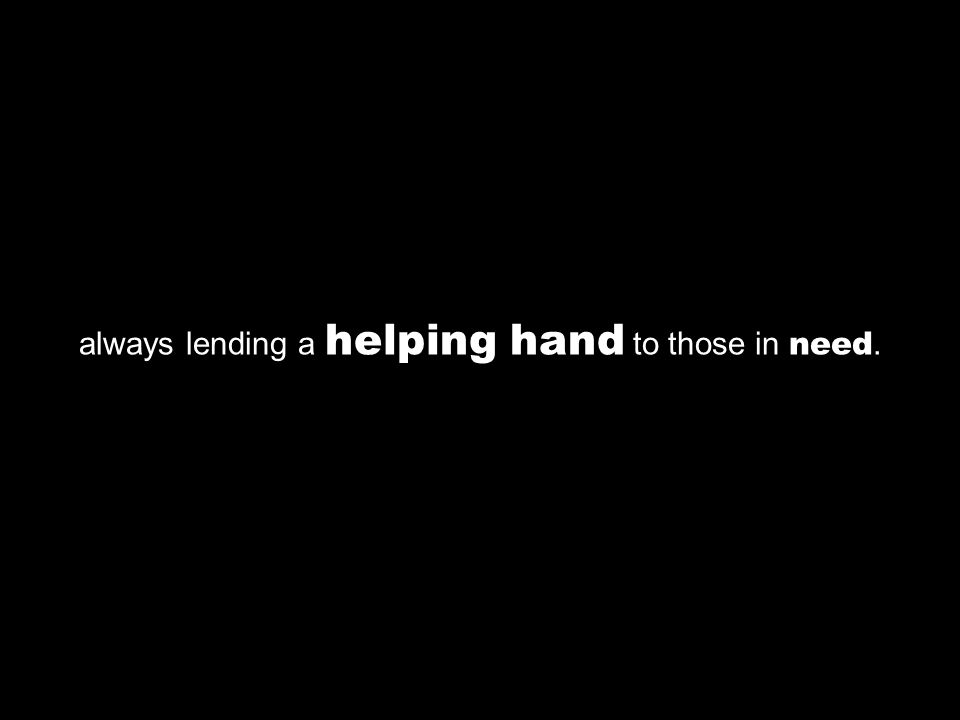 always lending a helping hand to those in need.