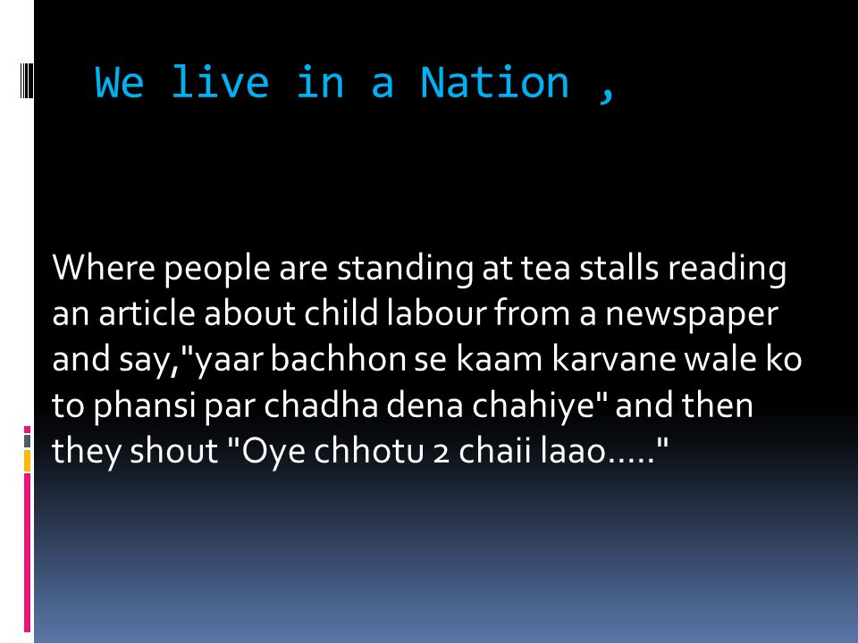 We live in a Nation, Where people are standing at tea stalls reading an article about child labour from a newspaper and say, yaar bachhon se kaam karvane wale ko to phansi par chadha dena chahiye and then they shout Oye chhotu 2 chaii laao.....