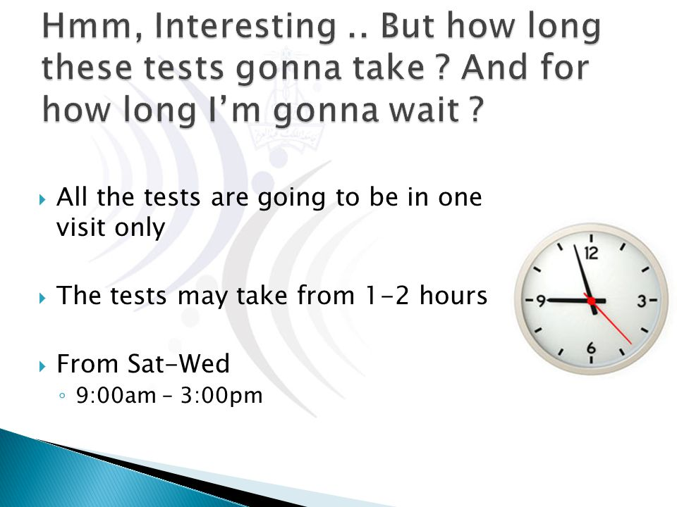  All the tests are going to be in one visit only  The tests may take from 1-2 hours  From Sat-Wed ◦ 9:00am – 3:00pm