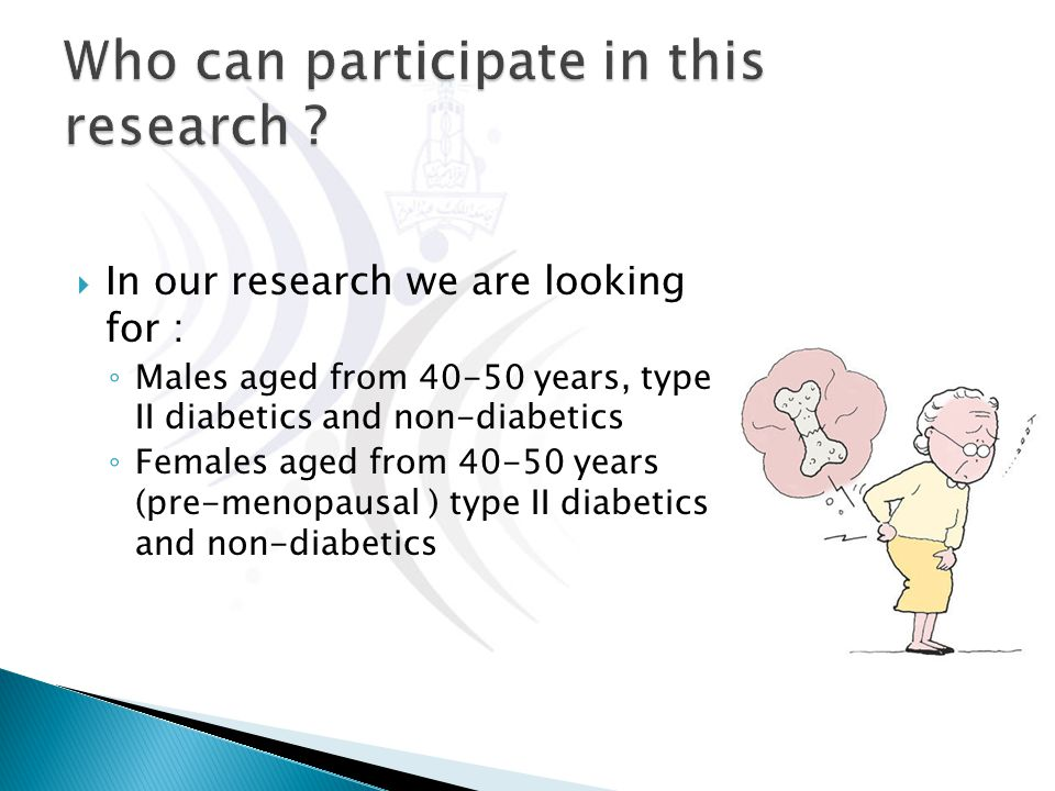  In our research we are looking for : ◦ Males aged from 40-50 years, type II diabetics and non-diabetics ◦ Females aged from 40-50 years (pre-menopau