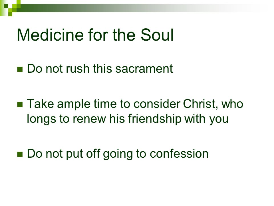 Medicine for the Soul Do not rush this sacrament Take ample time to consider Christ, who longs to renew his friendship with you Do not put off going to confession