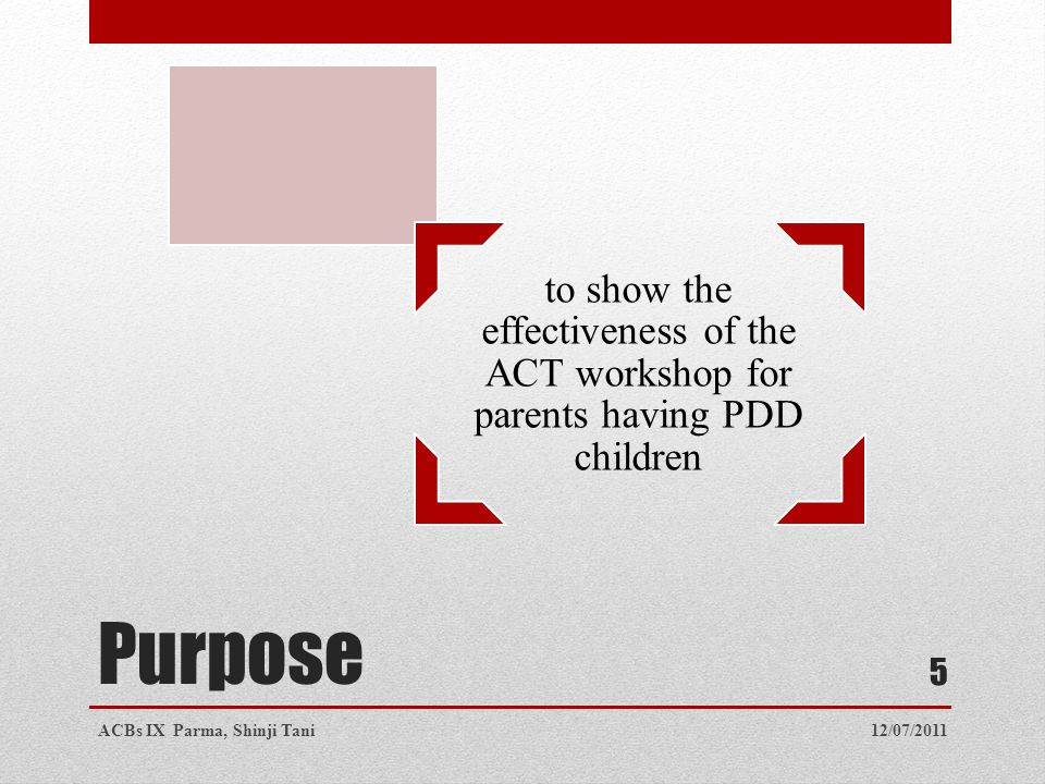 Purpose to show the effectiveness of the ACT workshop for parents having PDD children 12/07/2011ACBs IX Parma, Shinji Tani 5