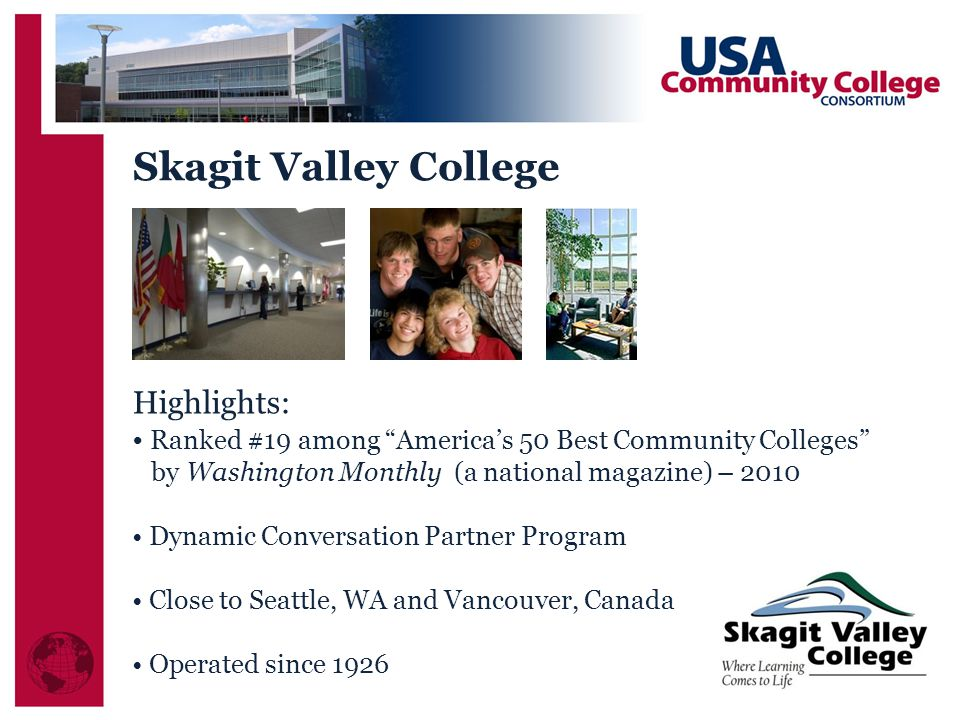 Highlights: Ranked #19 among America's 50 Best Community Colleges by Washington Monthly (a national magazine) – 2010 Dynamic Conversation Partner Program Close to Seattle, WA and Vancouver, Canada Operated since 1926 Skagit Valley College
