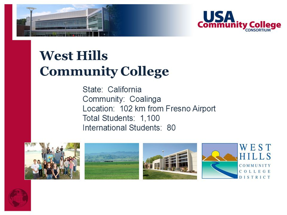 West Hills Community College State: California Community: Coalinga Location: 102 km from Fresno Airport Total Students: 1,100 International Students: 80