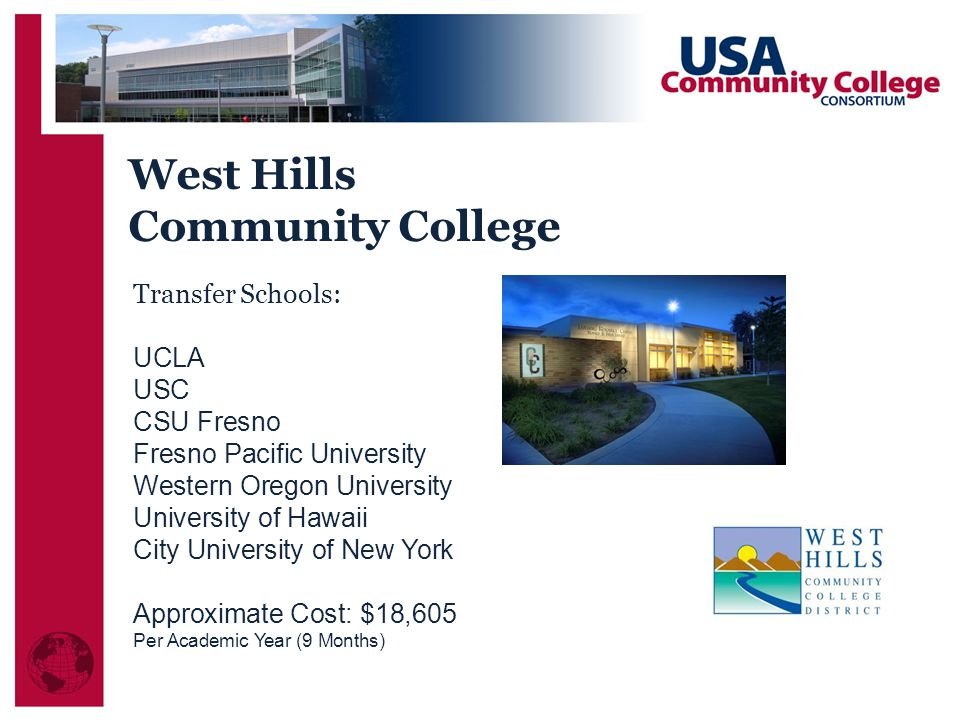 Transfer Schools: UCLA USC CSU Fresno Fresno Pacific University Western Oregon University University of Hawaii City University of New York Approximate Cost: $18,605 Per Academic Year (9 Months) West Hills Community College